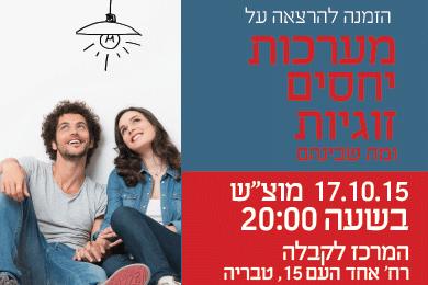 """הזמנה להרצאה על מערכות יחסים זוגיות ומה שבינהם - 17.10.15  מוצ""""ש  בשעה 20:00 """
